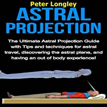Astral Projection: The Ultimate Astral Projection Guide with Tips and Techniques for Astral Travel, Discovering the Astral Plane, and Having an Out of Body Experience! Audiobook by Peter Longley Narrated by Rita L. Jarvis
