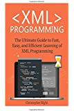 XML Programming: The Ultimate Guide to Fast, Easy, and Efficient Learning of XML Programming (Operating system, Projects, XML Programming, DTD's, HTML5, JavaScript)