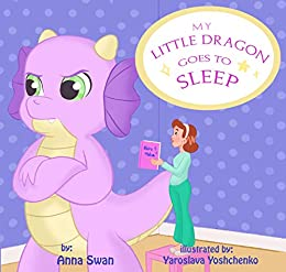 My Little Dragon goes to sleep: Humorous picture rhyming book for kids age 3-8, cute and funny bedtime story about a naughty dragon and her patient mother full of love and acceptance. by [Swan, Anna]