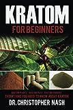 Kratom: Kratom for Beginners, Kratom Plants, Kratom Pills, Kratom Powders, Everything You Need to Know (Kratom, Kratom Books)