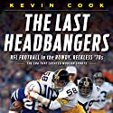 The Last Headbangers: NFL Football in the Rowdy, Reckless 70s - The Era that Created Modern Sports Audiobook by Kevin Cook Narrated by Bob Dunsworth