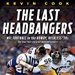 The Last Headbangers: NFL Football in the Rowdy, Reckless 70s - The Era that Created Modern Sports | Kevin Cook