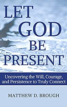 Let God Be Present: Uncovering the Will, Courage, and Persistence to Truly Connect by [Brough, Matthew David]