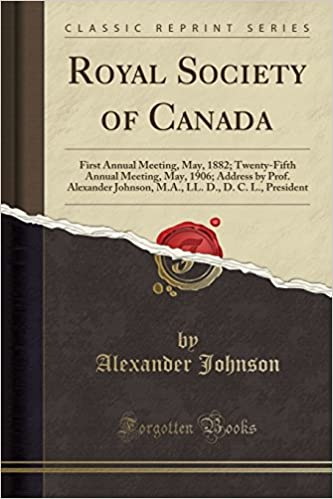 Royal Society Of Canada: First Annual Meeting, May, 1882; Twenty-fifth Annual Meeting, May, 1906; Address By Prof. Alexander Johnson, M.a., Ll. D., D. C. L., President - Descarga de libros electrónicos en el Reino Unido