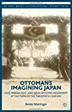 Ottomans Imagining Japan : East, Middle East, and Non-Western Modernity at the Turn of the Twentieth Century, Worringer, Renée, 113738459X