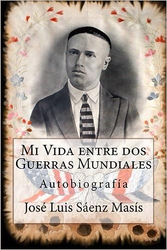 Mi Vida entre dos Guerras Mundiales: José Luis Sáenz Masís (Spanish Edition): José Luis Sáenz SR, Luis Sáenz JR, Margarita Sáenz, Alberto Sáenz, ...