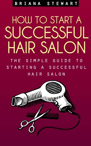 How to Start a Successful Hair Salon: The Simple Guide to Starting a Successful Hair Salon: Start a Hair Salon - The Simple Guide to Starting a Successful Hair Salon ( Hair Salon Business Plan Guide)