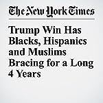 Trump Win Has Blacks, Hispanics and Muslims Bracing for a Long 4 Years | Julia Preston,Katharine Q. Seelye,Farah Stockman