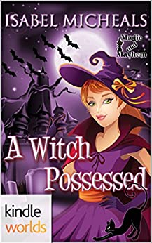Magic and Mayhem: A Witch Possessed (Kindle Worlds Novella) (Magick & Chaos Book 1) by [Micheals, Isabel]