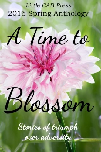 2016 Spring Anthology by Little CAB Press A TIME TO BLOSSOM: Stories of triumph over adversity