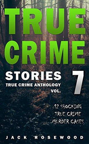 True Crime Stories Volume 7: 12 Shocking True Crime Murder Cases (True Crime Anthology)