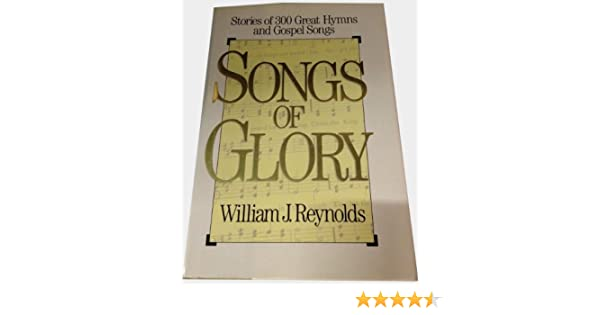 Songs Of Glory Stories Of 300 Great Hymns And Gospel Songs William
