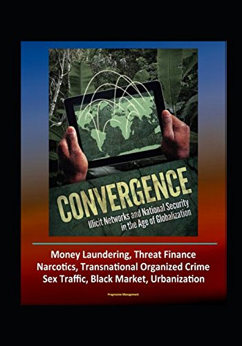 Download Convergence: Illicit Networks and National Security in the Age of Globalization - Money Laundering, Threat Finance, Narcotics, Transnational Organized Crime, Sex Traffic, Black Market, Urbanization PDF