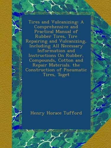 Download Tires and Vulcanizing: A Comprehensive and Practical Manual of Rubber Tires, Tire Repairing and Vulcanizing, Including All Necessary Information and ... the Construction of Pneumatic Tires, Toget pdf epub