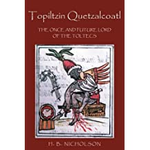 Topiltzin Quetzalcoatl: The Once and Future Lord of the Toltecs