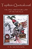 Topiltzin Quetzalcoatl: The Once and Future Lord of the Toltecs (Mesoamerican Worlds)