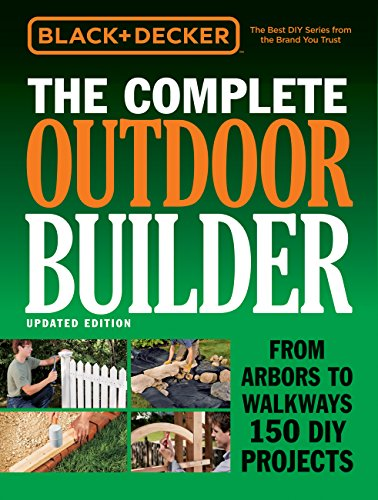 Black amp Decker The Complete Outdoor Builder  Updated Edition: From Arbors to Walkways 150 DIY Projects Black amp Decker Complete Guide