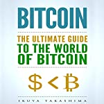 Bitcoin: The Ultimate Guide to the World of Bitcoin | Ikuya Takashima