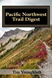 Pacific Northwest Trail Digest: 2016 Edition Trail Tips and Navigation Notes