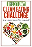 The 21-Day Clean Eating Challenge: learn how to make clean eating part of your lifestyle to live a happier, healthier & more energized life (21-Day Challenges) (Volume 10)