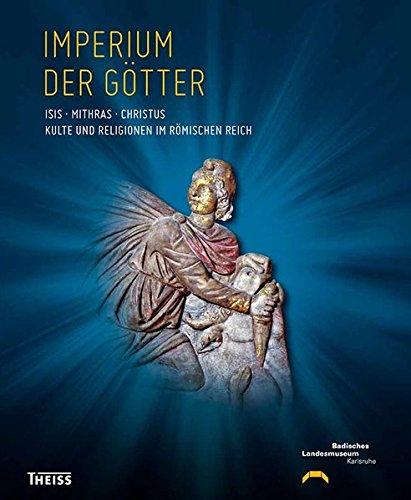Imperium der Götter: Isis - Mithras - Christus: Kulte und Religionen im Römischen Reich