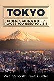 Tokyo: Cities, Sights & Other Places You Need To Visit (Tokyo,Yokohama,Osaka,Nagoya,Kyoto,Kawasaki,Saitama) (Volume 2)