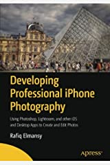 Developing Professional iPhone Photography: Using Photoshop, Lightroom, and other iOS and Desktop Apps to Create and Edit Photos Paperback