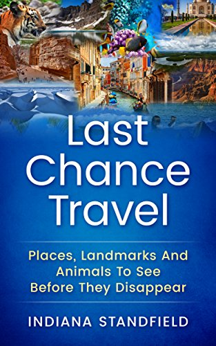 Last Chance Travel: Places, Landmarks And Animals To See Before They Disappear