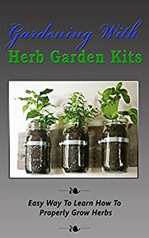 Download for free Gardening With Herb Garden Kits: Easy Way to Learn How to Properly Grow Herbs