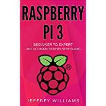 Raspberry Pi: Beginner to Expert - The Ultimate Step by Step Guide