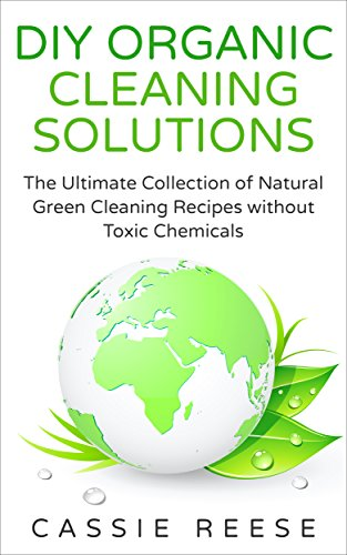 DIY Organic Cleaning Solutions: The Ultimate Collection of Natural Green Cleaning Recipes without Toxic Chemicals (Reeses Candle)