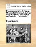 Pharmacopia Ludoviciana Ceu Medicamentorum Sylloge Quæ in Promptu Asservanda Velit Clariss D Ludovicus, Daniel Ludwig, 1140721232