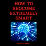 How to Become Extremely Smart: Scientifically Proven Easy and Fun Techniques for Any Age and Any Circumstance | Gilad Soffer