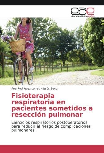 Fisioterapia respiratoria en pacientes sometidos a reseccion pulmonar: Ejercicios respiratorios postoperatorios para reducir el riesgo de complicaciones pulmonares (Spanish Edition) [Ana Rodriguez-Larrad - Jesus Seco] (Tapa Blanda)