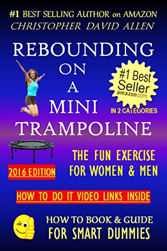 REBOUNDING ON A MINI TRAMPOLINE - THE FUN EXERCISE FOR WOMEN & MEN - 2016 EDITION - HOW TO DO VIDEO LINKS INSIDE (Rebounder, Rebound, Aerobics, Quick Workout) ... (HOW TO BOOK & GU