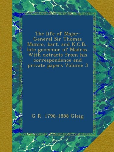 The life of Major-General Sir Thomas Munro, bart. and K.C.B., late governor of Madras. With extracts from his correspondence and private papers Volume 3 pdf