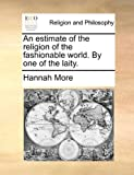 An Estimate of the Religion of the Fashionable World by One of the Laity, Hannah More, 1170484727