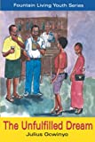 Front cover for the book The Unfulfilled Dream (Fountain Living Youth Series) by Julius Ocwinyo