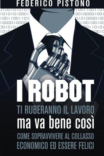 Download I robot ti ruberanno il lavoro, ma va bene così: come sopravvivere al collasso economico ed essere felici (Italian Edition) ebook