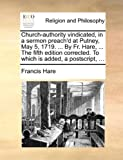 Church-Authority Vindicated, in a Sermon Preach'D at Putney, May 5, 1719 by Fr Hare, the Fifth Edition Corrected to Which Is Added, a Posts, Francis Hare, 1140922637