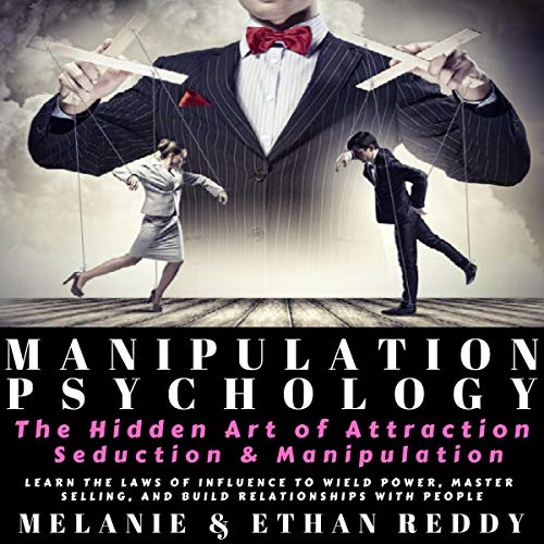 Manipulation Psychology: The Hidden Art of Attraction, Seduction, and Persuasion: Learn the Laws of Influence to Wield Power, Master Selling, and Build Relationships with People