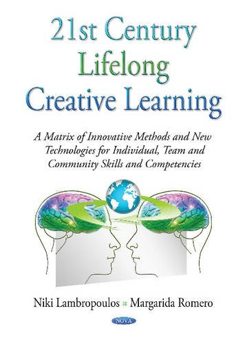 21st Century Lifelong Creative Learning: A Matrix of Innovative Methods and New Technologies for Individual, Team and Community Skills and ... in a Competitive and Globalizing World)