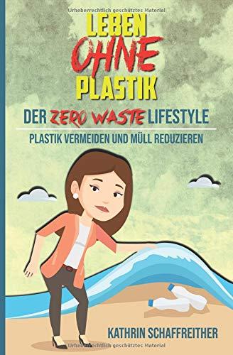 Leben ohne Plastik - Der Zero Waste Lifestyle: Plastik vermeiden und Müll reduzieren (Mit vielen Tipps für ein plastikfreies und müllreduziertes Leben, Band 1)