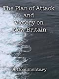 The Plan of Attack and Victory on New Britain A Documentary