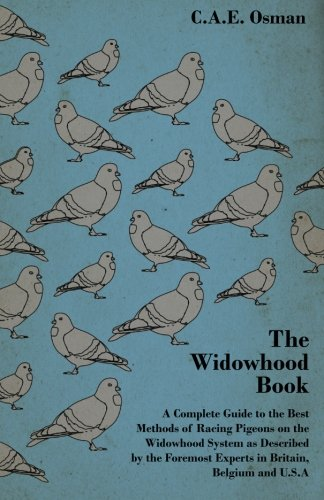 The Widowhood Book - A Complete Guide to the Best Methods of Racing Pigeons on the Widowhood System as Described by the Foremost Experts in Britain, Belgium and U.S.A