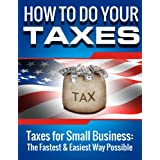 SMALL BUSINESS: How to Do Your Taxes: Taxes for Small Business - The Fastest & Easiest Way Possible (Accounting Books, Taxes, Tax, Accounting Made Simple) ... for Dummies, Accounting for Dummies, Taxes)