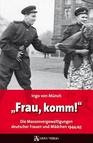 Frau, komm!: Die Massenvergewaltigungen deutscher Frauen und Mädchen 1944/45