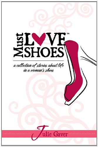 Must Love Shoes: A Collection of Stories About Life in a Woman's Shoes pdf epub