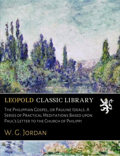 Download The Philippian Gospel, or Pauline Ideals: A Series of Practical Meditations Based upon Paul's Letter to the Church of Philippi pdf epub