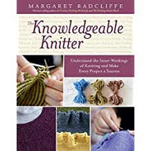 The Knowledgeable Knitter: Understand the Inner Workings of Knitting and Make Every Project a Success by Margaret Radcliffe (2014-09-23)